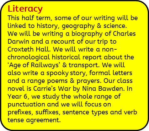 Literacy: This half term, some of our writing will be linked to history, geography & science. We will be writing a biography of Charles Darwin and a recount of our trip to Croxteth Hall. We will write a non-chronological historical report about the 'Age of Railways' & transport. We will also write a spooky story, formal letters and a range poems & prayers. Our class novel is Carrie's War by Nina Bawden. In Year 6, we study the whole range of punctuation and we will focus on prefixes, suffixes, sentence types and verb tense agreement.