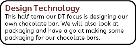 Design Technology: This half term our DT focus is designing our own chocolate bar. We will also look at packaging and have a go at making some packaging for our chocolate bars.