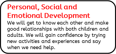Personal, Social and Emotional Development: We will get to know each other and make good relationships with both children and adults. We will gain confidence by trying new activities and experiences and say when we need help.