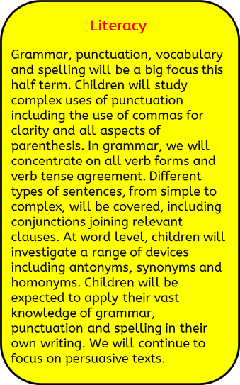 Literacy: Grammar, punctuation, vocabulary and spelling will be a big focus this half term. Children will study complex uses of punctuation including the use of commas for clarity and all aspects of parenthesis. In grammar, we will concentrate on all verb forms and verb tense agreement. Different types of sentences, from simple to complex, will be covered, including conjunctions joining relevant clauses. At word level, children will investigate a range of devices including antonyms, synonyms and  homonyms. Children will be expected to apply their vast knowledge of grammar, punctuation and spelling in their own writing. We will continue to focus on persuasive texts.