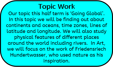 Topic Work: Our topic this half term is 'Going Global'. In this topic we will be finding out about continents and oceans, time zones, lines of latitude and longitude. We will also study physical features of different places around the world including rivers.  In Art, we will focus on the work of Friedensriech Hundertwasser, who used nature as his inspiration.