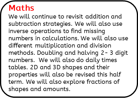Maths: We will continue to revisit addition and subtraction strategies. We will also use inverse operations to find missing numbers in calculations. We will also use different multiplication and division methods. Doubling and halving 2- 3 digit numbers.  We will also do daily times tables. 2D and 3D shapes and their properties will also be revised this half term. We will also explore fractions of shapes and amounts.