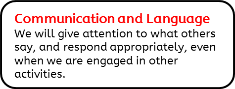Communication and Language: We will give attention to what others say, and respond appropriately, even when we are engaged in other activities.