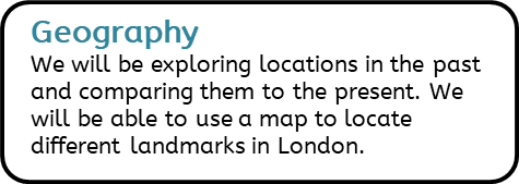 Geography: We will be exploring locations in the past and comparing them to the present. We will be able to use a map to locate different landmarks in London.
