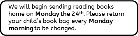 We will begin sending reading books home on Monday the 24th. Please return your child's book bag every Monday morning to be changed.