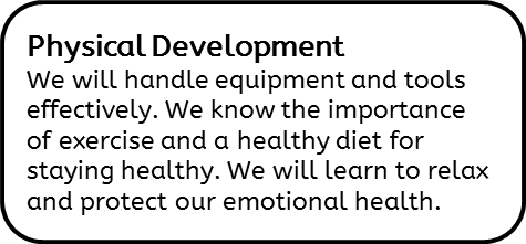 Physical Development: We will handle equipment and tools effectively. We know the importance of exercise and a healthy diet for staying healthy. We will learn to relax and protect our emotional health.
