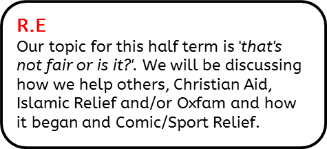 R.E: Our topic for this half term is 'that's not fair or is it?'. We will be discussing how we help others, Christian Aid, Islamic Relief and/or Oxfam and how it began and Comic/Sport Relief.
