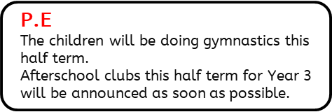 P.E: The children will be doing gymnastics this half term.  Afterschool clubs this half term for Year 3 will be announced as soon as possible.