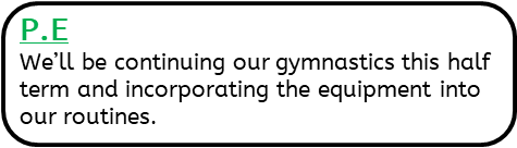 P.E: We'll be continuing our gymnastics this half term and incorporating the equipment into our routines.