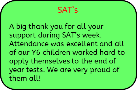 SAT's: A big thank you for all your support during SAT's week. Attendance was excellent and all of our Y6 children worked hard to apply themselves to the end of year tests. We are very proud of them all!