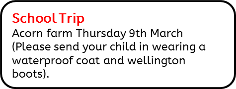 School Trip; Acorn farm Thursday 9th March (Please send your child in wearing a waterproof coat and wellington boots).