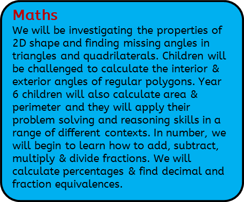 Maths: We will be investigating the properties of 2D shape and finding missing angles in triangles and quadrilaterals. Children will be challenged to calculate the interior & exterior angles of regular polygons. Year 6 children will also calculate area & perimeter and they will apply their problem solving and reasoning skills in a range of different contexts. In number, we will begin to learn how to add, subtract, multiply & divide fractions. We will calculate percentages & find decimal and fraction equivalences.