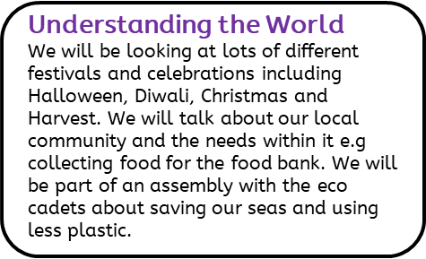 Understanding the World: We will be looking at lots of different festivals and celebrations including Halloween, Diwali, Christmas and Harvest. We will talk about our local community and the needs within it e.g collecting food for the food bank. We will be part of an assembly with the eco cadets about saving our seas and using less plastic.