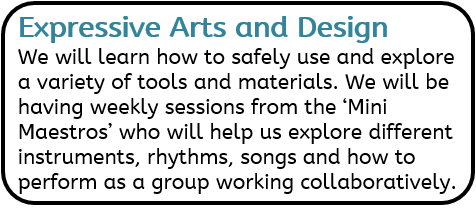 Expressive Arts and Design: We will learn how to safely use and explore a variety of tools and materials. We will be having weekly sessions from the 'Mini Maestros' who will help us explore different instruments, rhythms, songs and how to perform as a group working collaboratively.