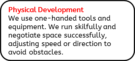 Physical Development: We use one-handed tools and equipment. We run skilfully and negotiate space successfully, adjusting speed or direction to avoid obstacles.