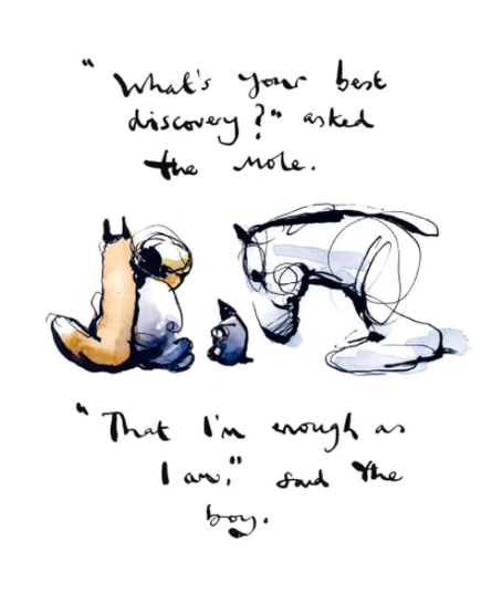 """""""What's your best discovery?"""" asked the mole. """"That I'm enough as I am"""" said the boy."""